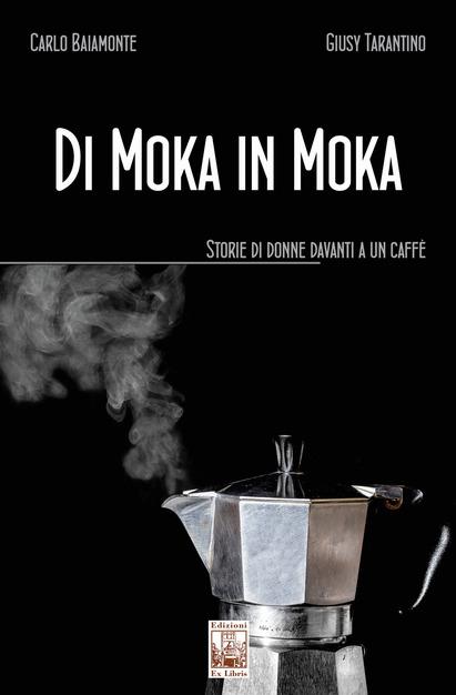 """Carlo Baiamonte, Giusy Tarantino, """"Di moka in moka. Storie di donne davanti a un caffè"""" (ed. Ex libris)"""